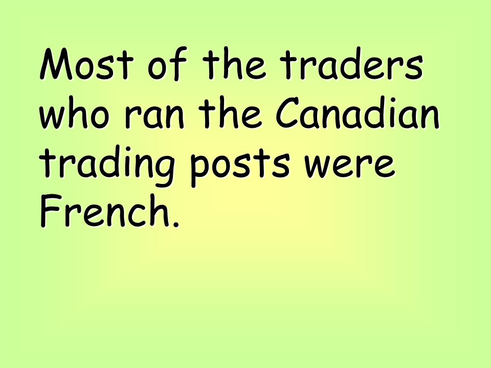 Most of the traders who ran the Canadian trading posts were French.