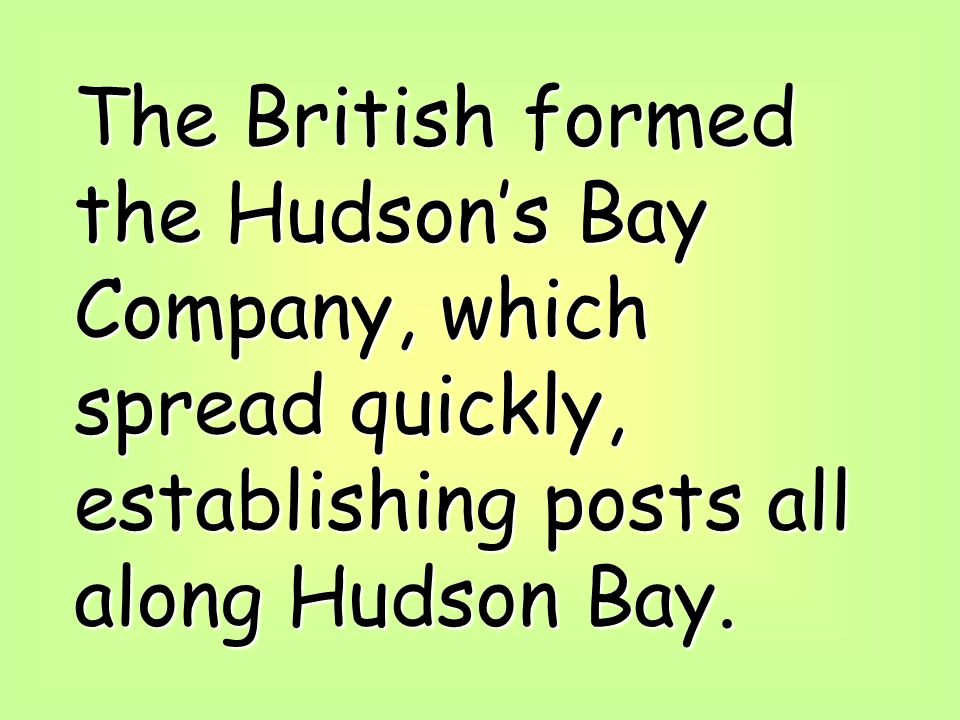 The British formed the Hudson's Bay Company, which spread quickly, establishing posts all along Hudson Bay.