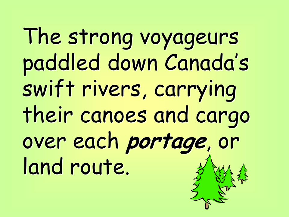 The strong voyageurs paddled down Canada's swift rivers, carrying their canoes and cargo over each portage, or land route.