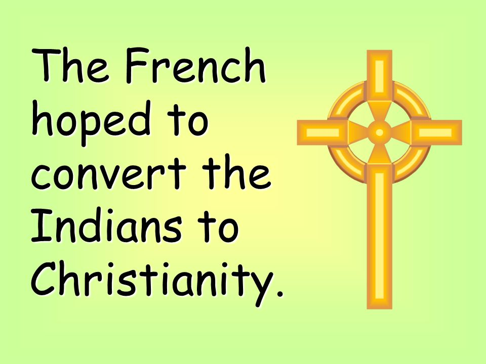The French hoped to convert the Indians to Christianity.