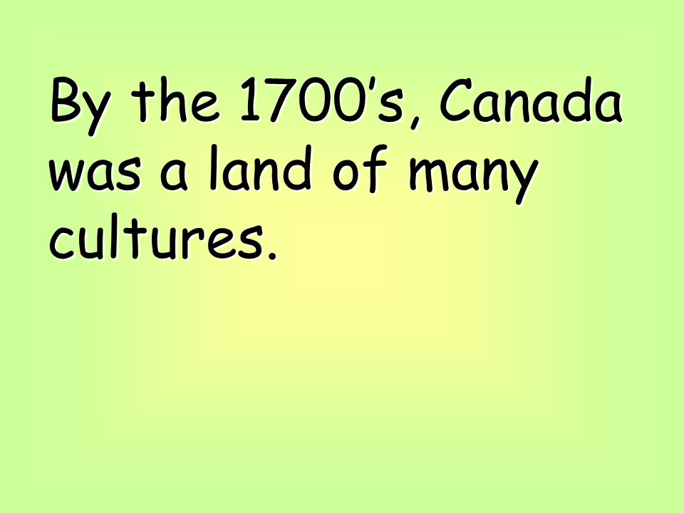 By the 1700's, Canada was a land of many cultures.