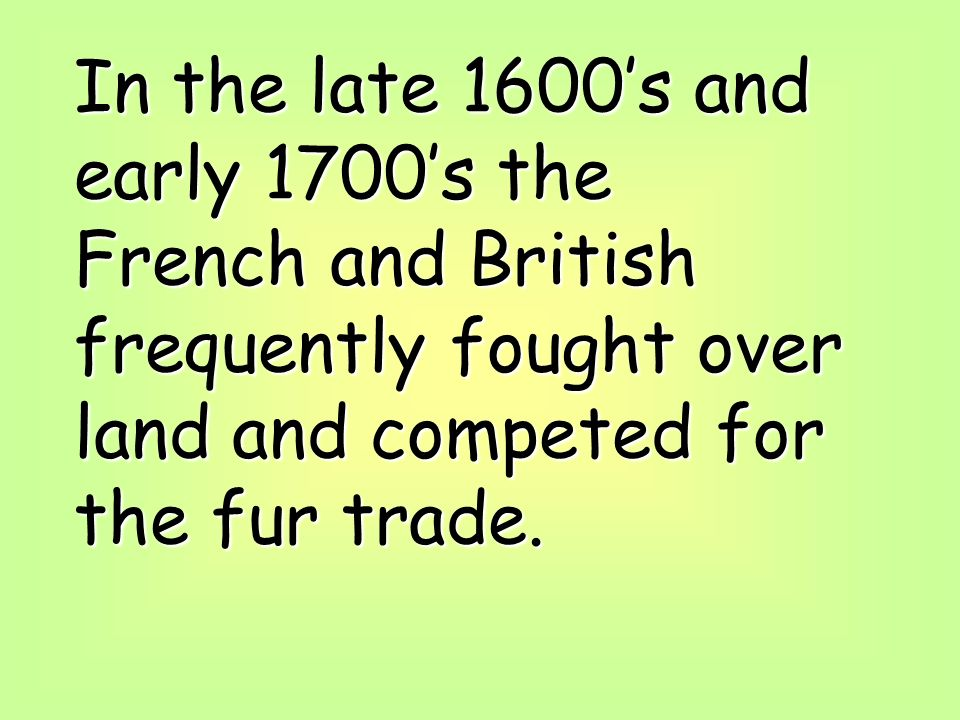 In the late 1600's and early 1700's the French and British frequently fought over land and competed for the fur trade.