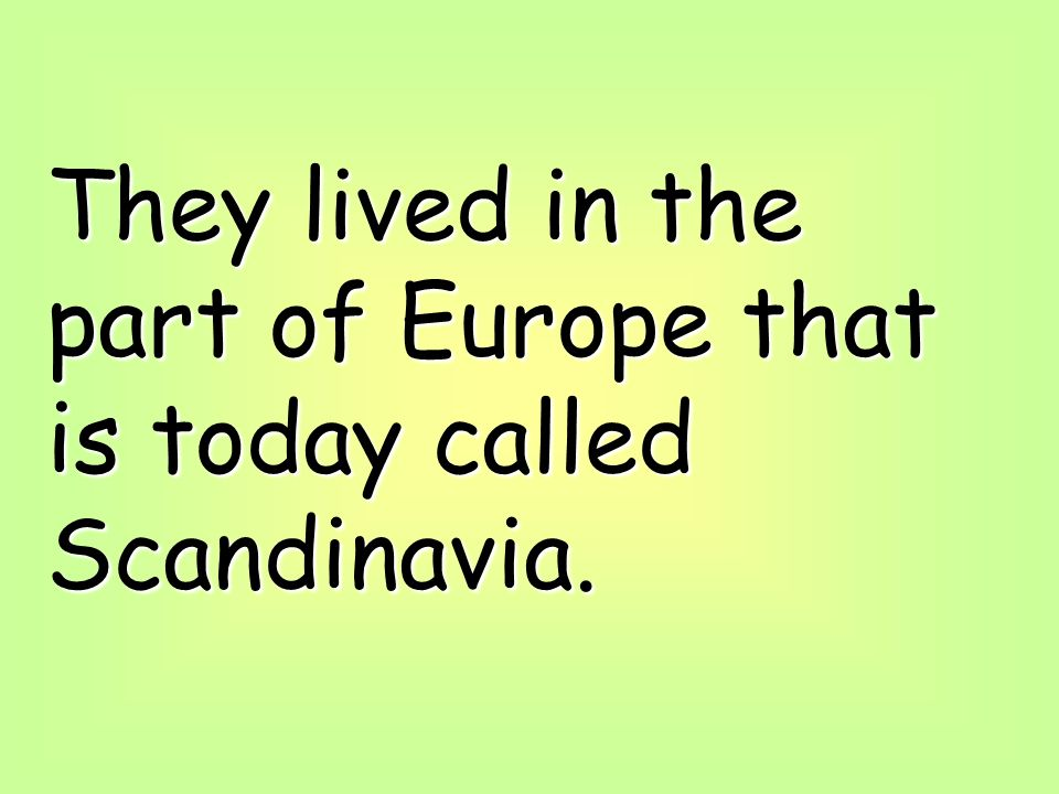 They lived in the part of Europe that is today called Scandinavia.