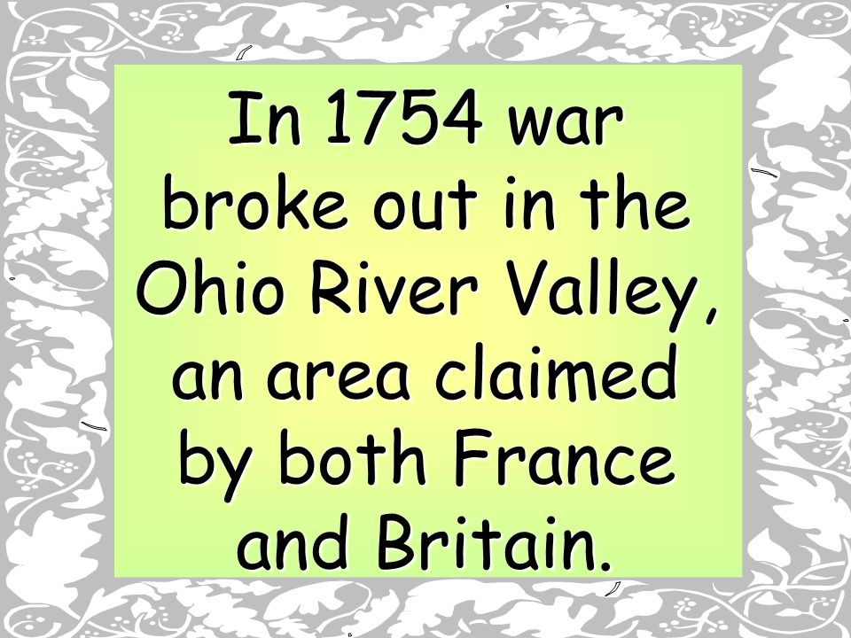 In 1754 war broke out in the Ohio River Valley, an area claimed by both France and Britain.