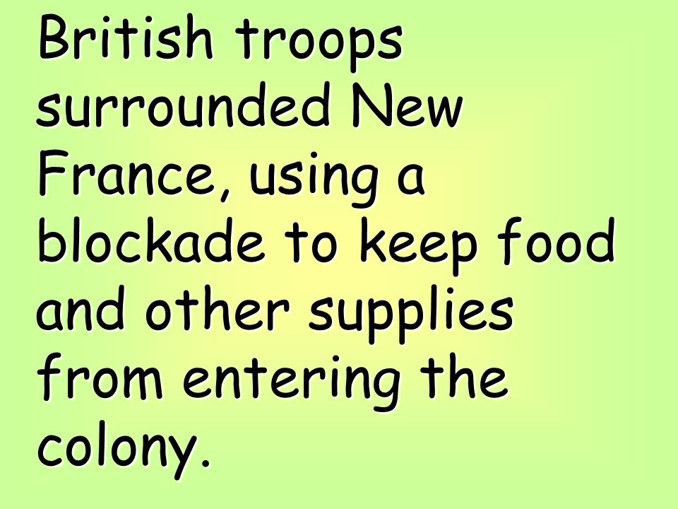 British troops surrounded New France, using a blockade to keep food and other supplies from entering the colony.