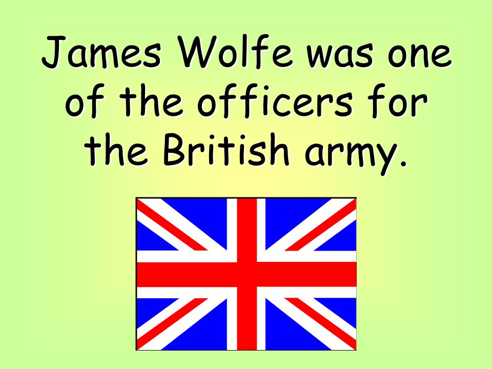 James Wolfe was one of the officers for the British army.