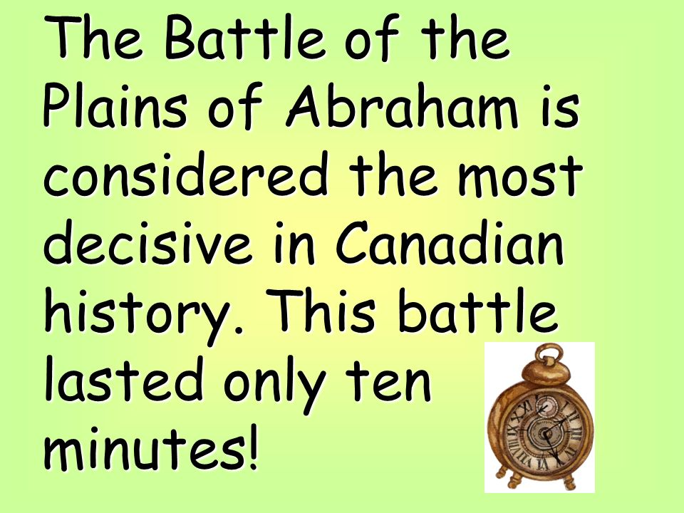 The Battle of the Plains of Abraham is considered the most decisive in Canadian history.