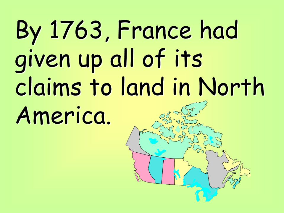 By 1763, France had given up all of its claims to land in North America.