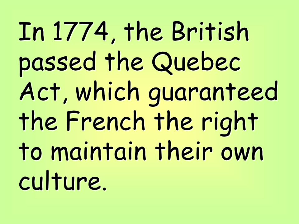 In 1774, the British passed the Quebec Act, which guaranteed the French the right to maintain their own culture.