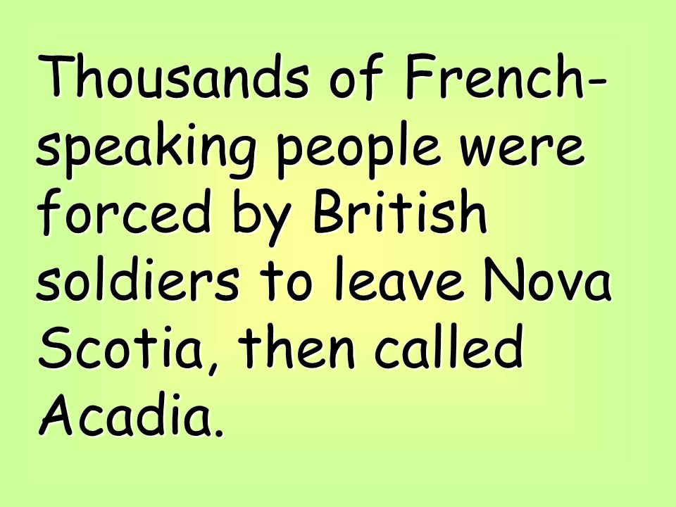 Thousands of French-speaking people were forced by British soldiers to leave Nova Scotia, then called Acadia.