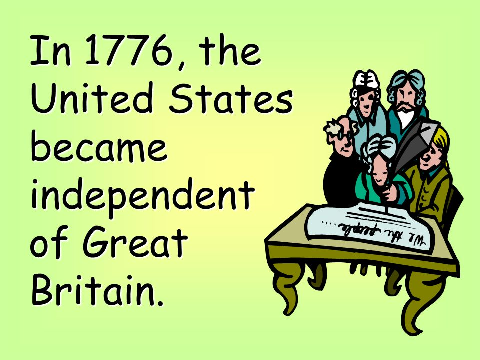 In 1776, the United States became independent of Great Britain.