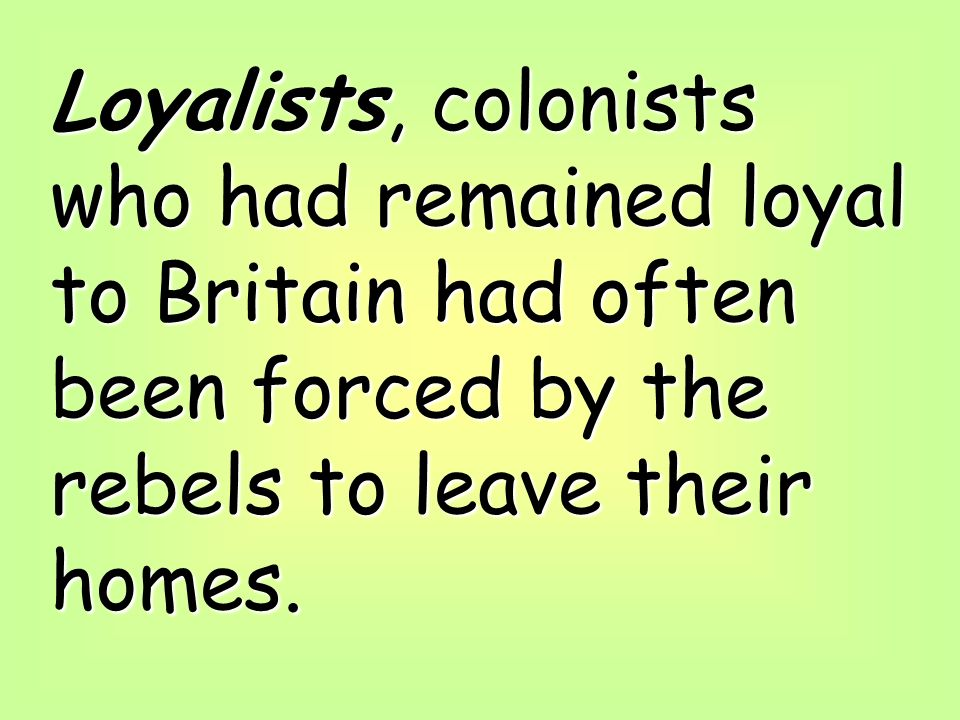 Loyalists, colonists who had remained loyal to Britain had often been forced by the rebels to leave their homes.