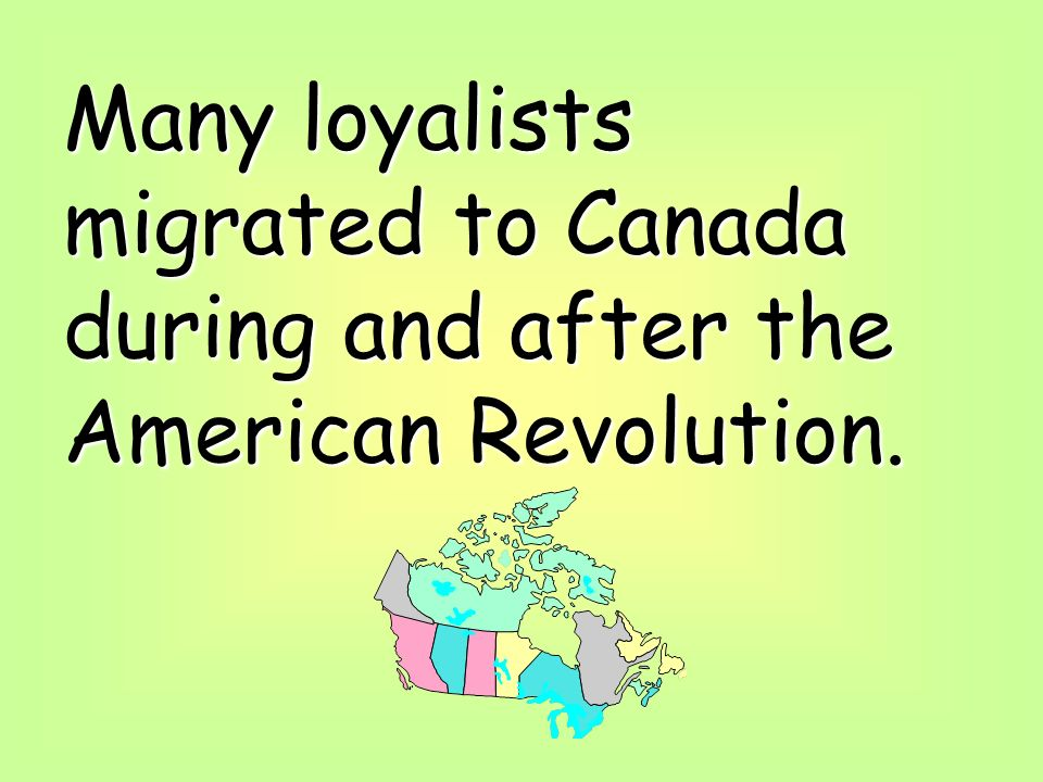 Many loyalists migrated to Canada during and after the American Revolution.