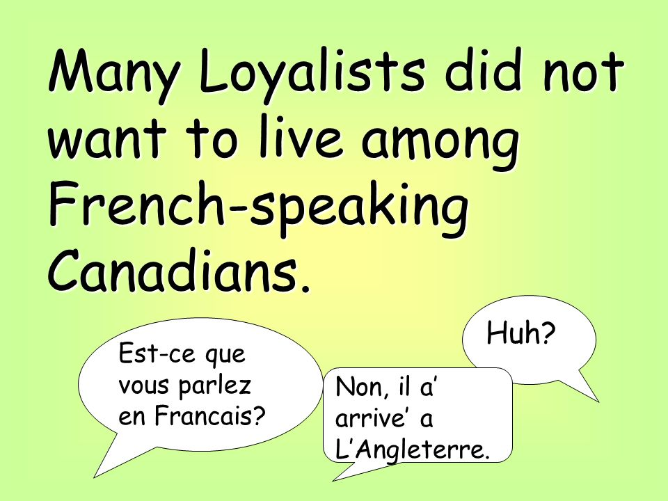 Many Loyalists did not want to live among French-speaking Canadians.