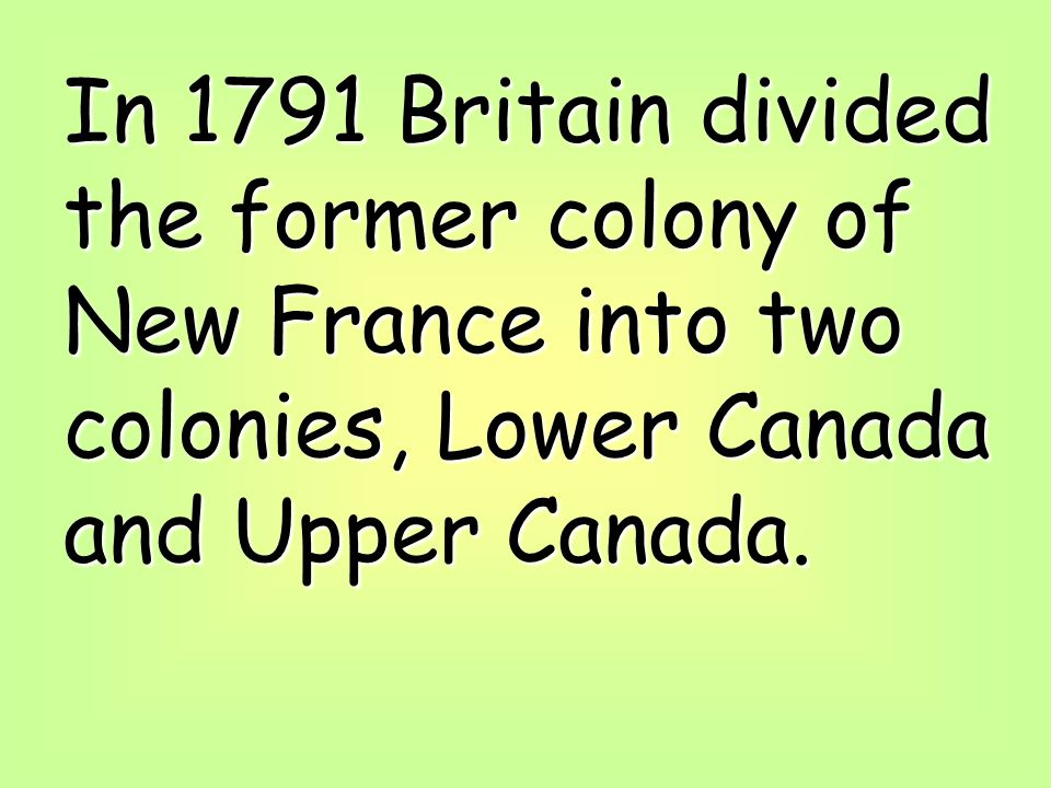 In 1791 Britain divided the former colony of New France into two colonies, Lower Canada and Upper Canada.