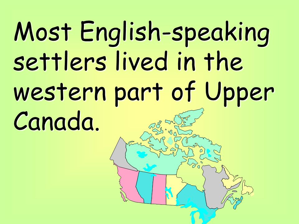 Most English-speaking settlers lived in the western part of Upper Canada.