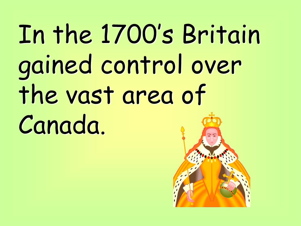 In the 1700's Britain gained control over the vast area of Canada.