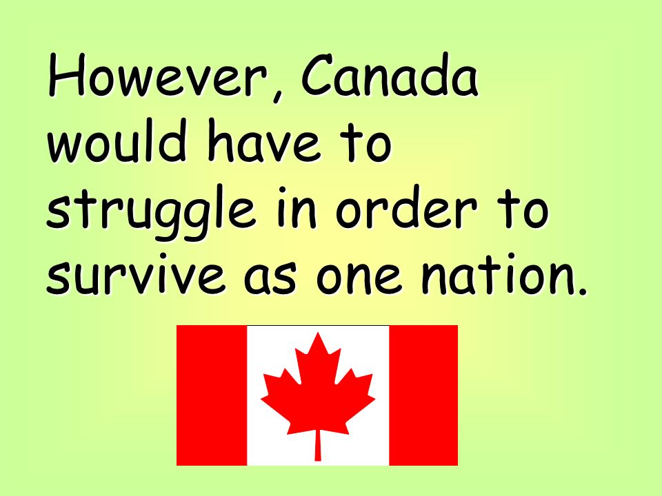 However, Canada would have to struggle in order to survive as one nation.