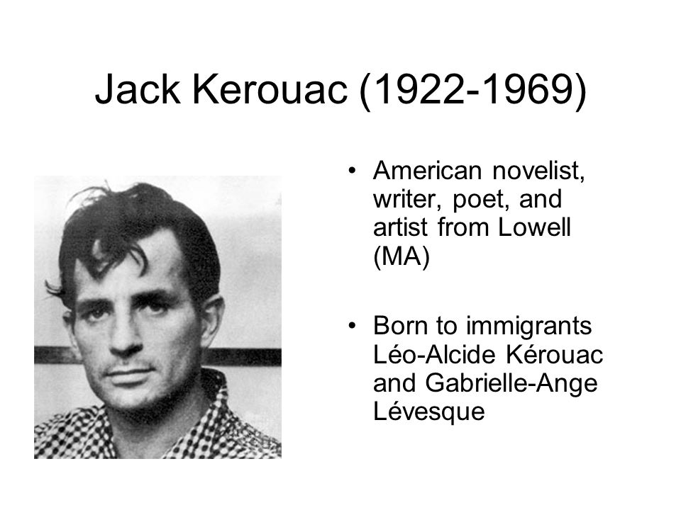 Jack Kerouac ( ) American novelist, writer, poet, and artist from Lowell (MA)