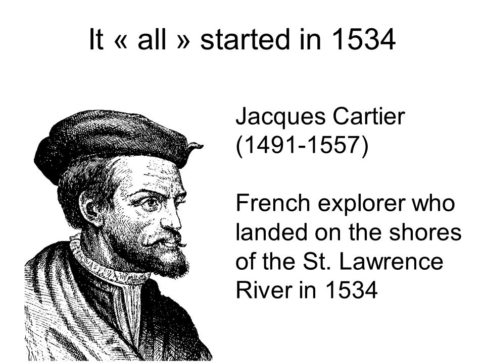 It « all » started in 1534 Jacques Cartier (1491-1557)