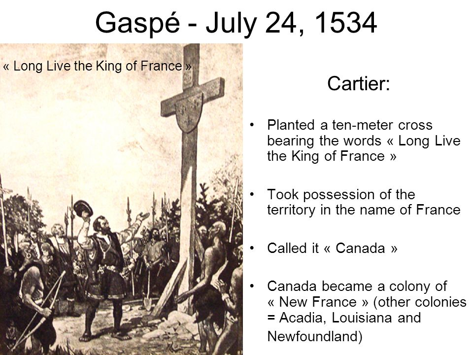 Gaspé - July 24, 1534 « Long Live the King of France » Cartier: Planted a ten-meter cross bearing the words « Long Live the King of France »