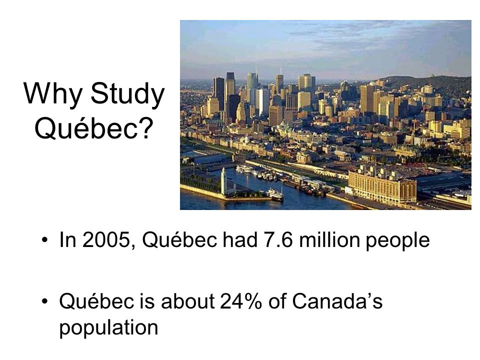 Why Study Québec In 2005, Québec had 7.6 million people