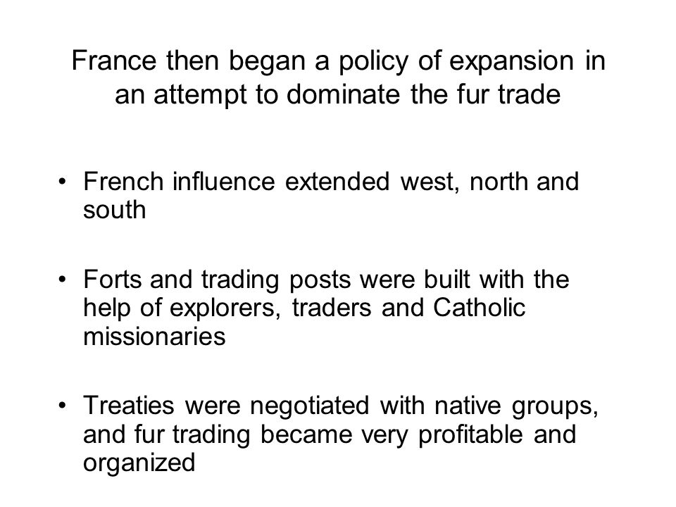 France then began a policy of expansion in an attempt to dominate the fur trade