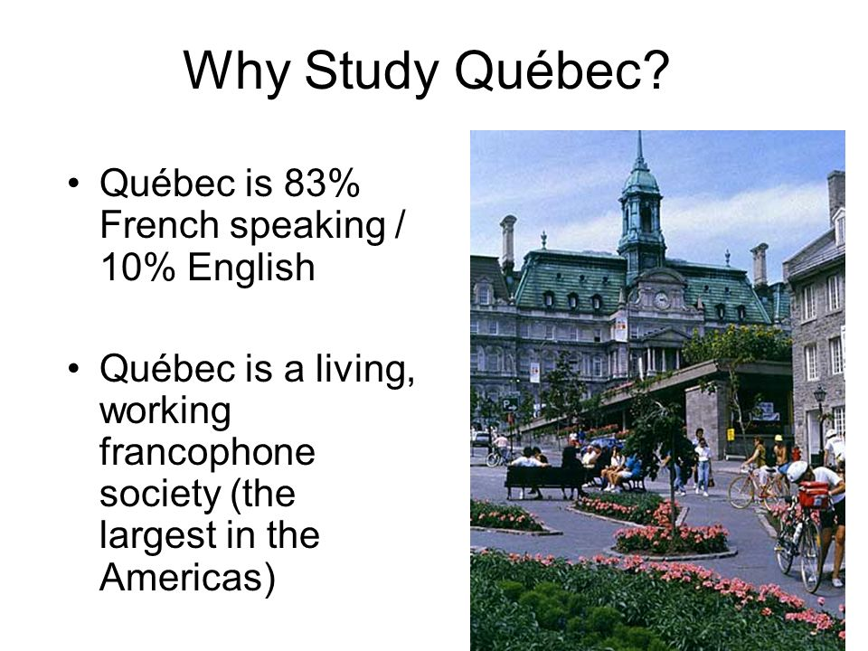 Why Study Québec Québec is 83% French speaking / 10% English