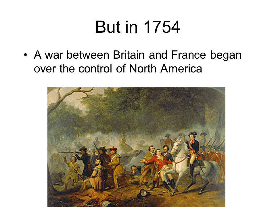But in 1754 A war between Britain and France began over the control of North America