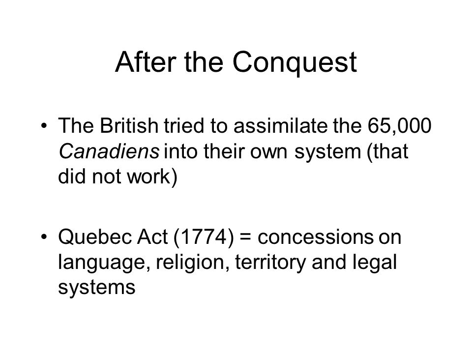 After the Conquest The British tried to assimilate the 65,000 Canadiens into their own system (that did not work)