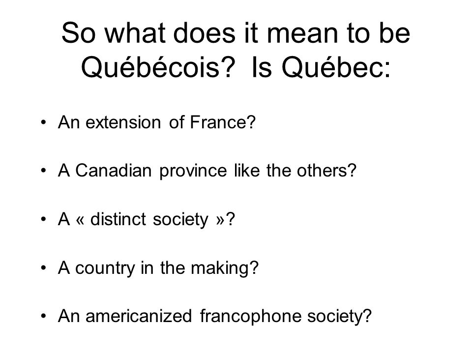 So what does it mean to be Québécois Is Québec: