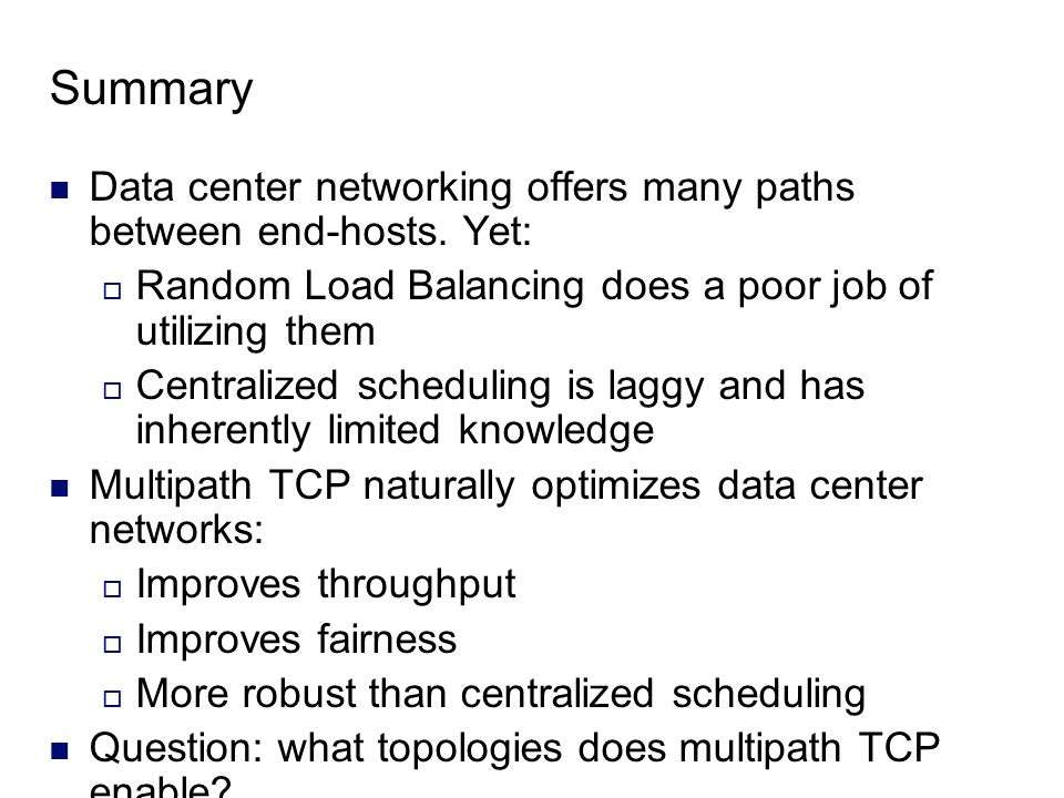 Summary Data center networking offers many paths between end-hosts. Yet: Random Load Balancing does a poor job of utilizing them.