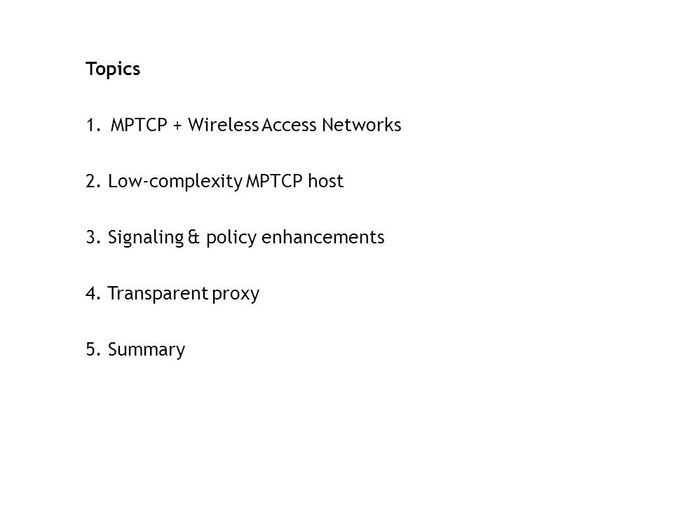 Topics MPTCP + Wireless Access Networks. 2. Low-complexity MPTCP host. 3. Signaling & policy enhancements.