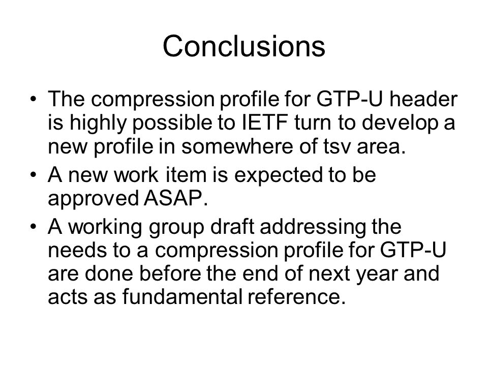 Conclusions The compression profile for GTP-U header is highly possible to IETF turn to develop a new profile in somewhere of tsv area.