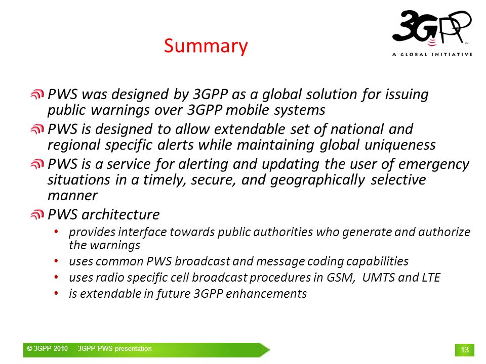 Summary PWS was designed by 3GPP as a global solution for issuing public warnings over 3GPP mobile systems.