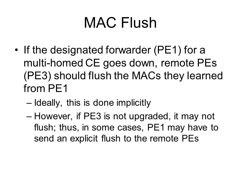 MAC Flush If the designated forwarder (PE1) for a multi-homed CE goes down, remote PEs (PE3) should flush the MACs they learned from PE1.