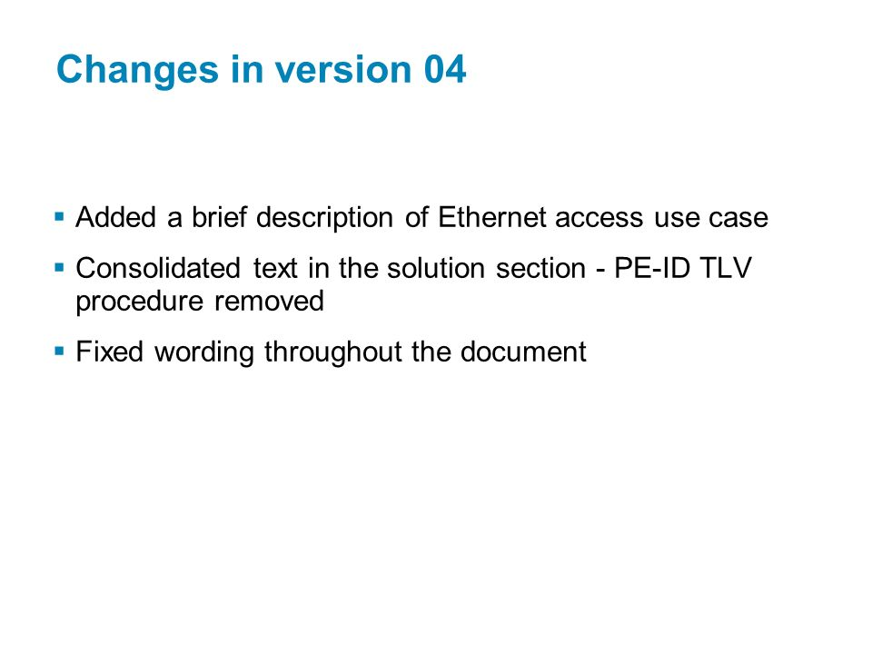 Changes in version 04 Added a brief description of Ethernet access use case. Consolidated text in the solution section - PE-ID TLV procedure removed.