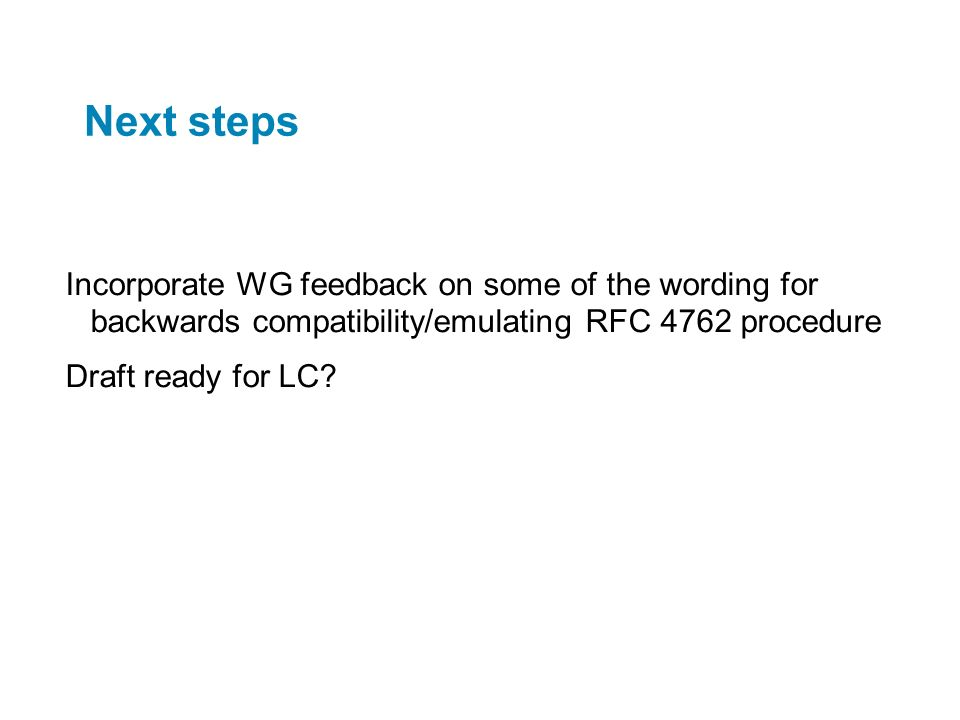 Next steps Incorporate WG feedback on some of the wording for backwards compatibility/emulating RFC 4762 procedure.