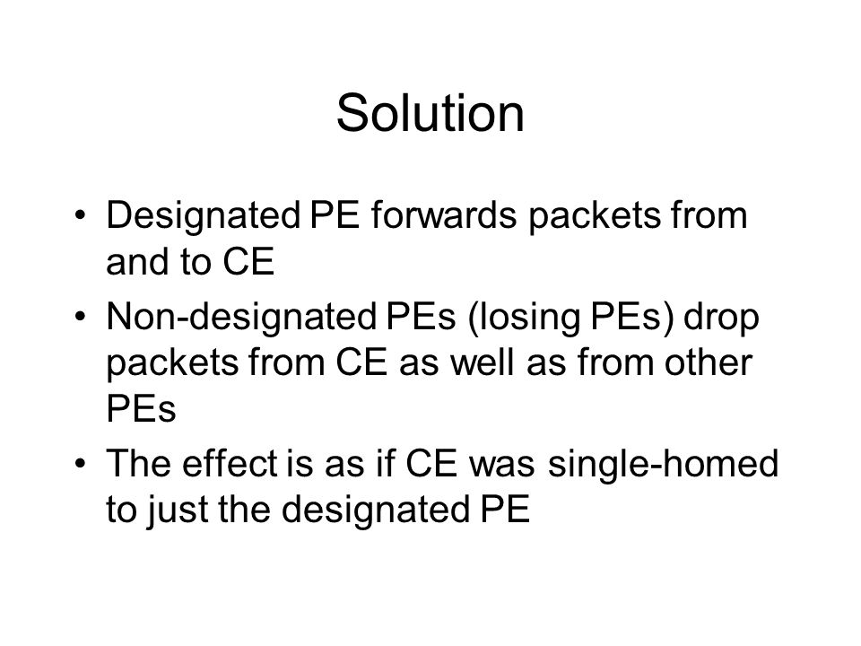 Solution Designated PE forwards packets from and to CE