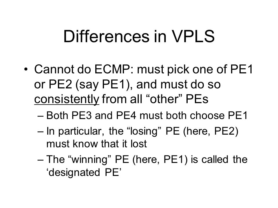 Differences in VPLS Cannot do ECMP: must pick one of PE1 or PE2 (say PE1), and must do so consistently from all other PEs.