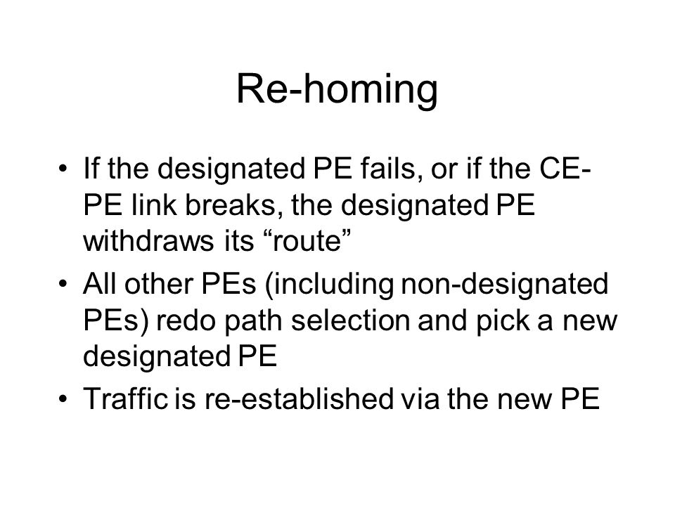 Re-homing If the designated PE fails, or if the CE-PE link breaks, the designated PE withdraws its route