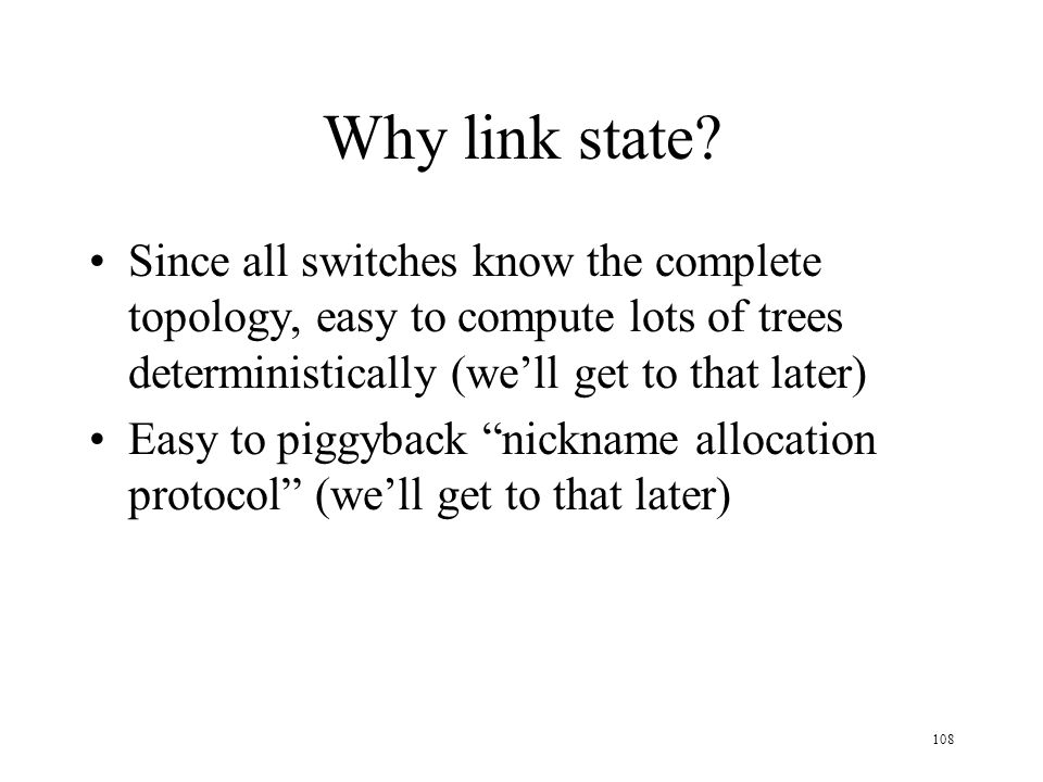 Why link state Since all switches know the complete topology, easy to compute lots of trees deterministically (we'll get to that later)