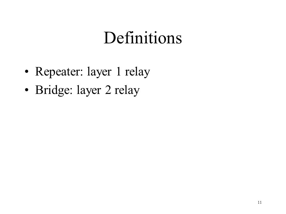 Definitions Repeater: layer 1 relay Bridge: layer 2 relay