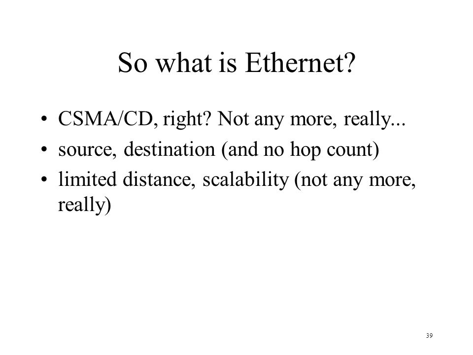 So what is Ethernet CSMA/CD, right Not any more, really...