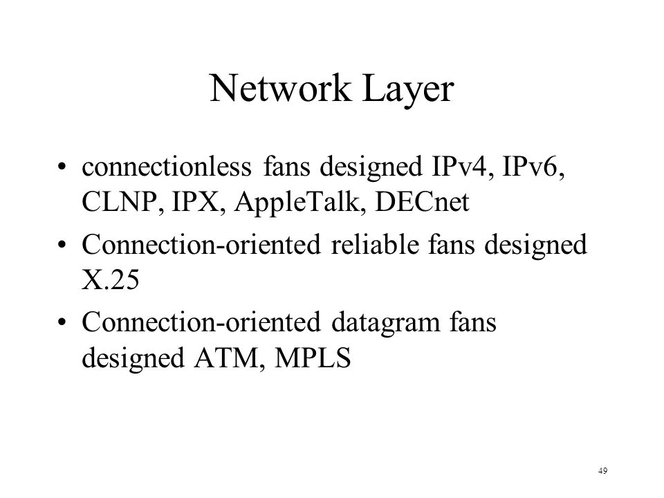 Network Layer connectionless fans designed IPv4, IPv6, CLNP, IPX, AppleTalk, DECnet. Connection-oriented reliable fans designed X.25.