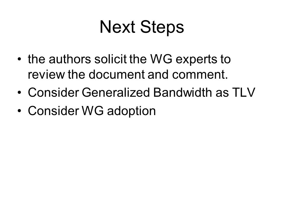 Next Steps the authors solicit the WG experts to review the document and comment. Consider Generalized Bandwidth as TLV.