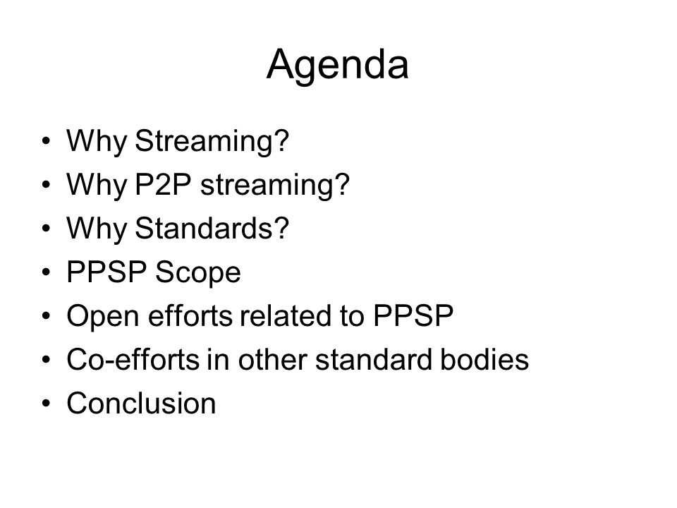 Agenda Why Streaming Why P2P streaming Why Standards PPSP Scope
