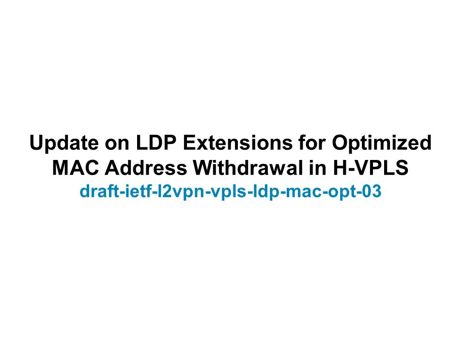 Update on LDP Extensions for Optimized MAC Address Withdrawal in H-VPLS draft-ietf-l2vpn-vpls-ldp-mac-opt-03