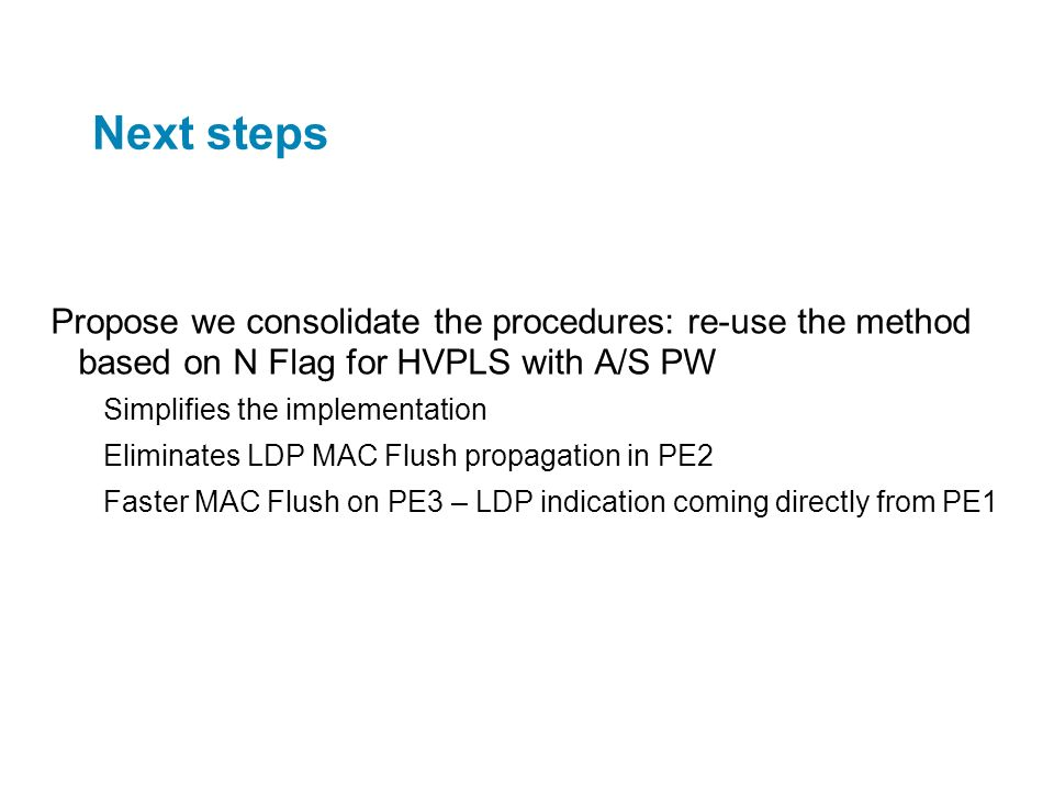 Next steps Propose we consolidate the procedures: re-use the method based on N Flag for HVPLS with A/S PW.