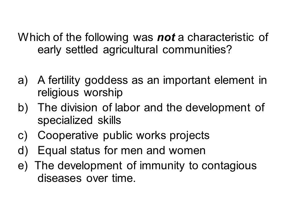 Which of the following was not a characteristic of early settled agricultural communities